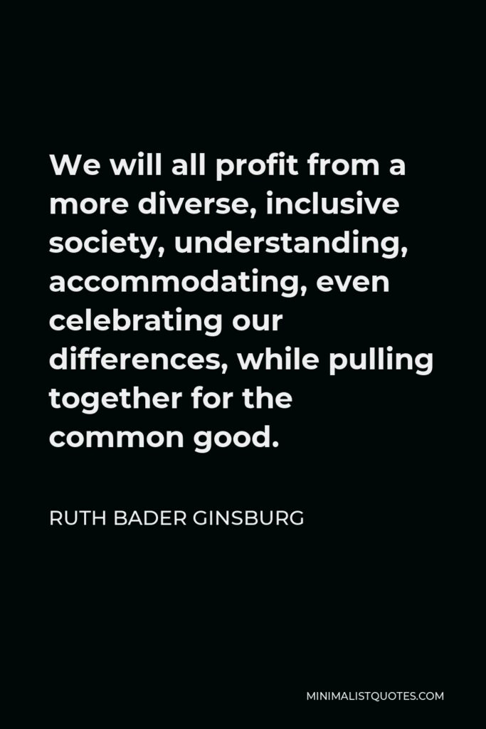 Ruth Bader Ginsburg Quote - We will all profit from a more diverse, inclusive society, understanding, accommodating, even celebrating our differences, while pulling together for the common good.