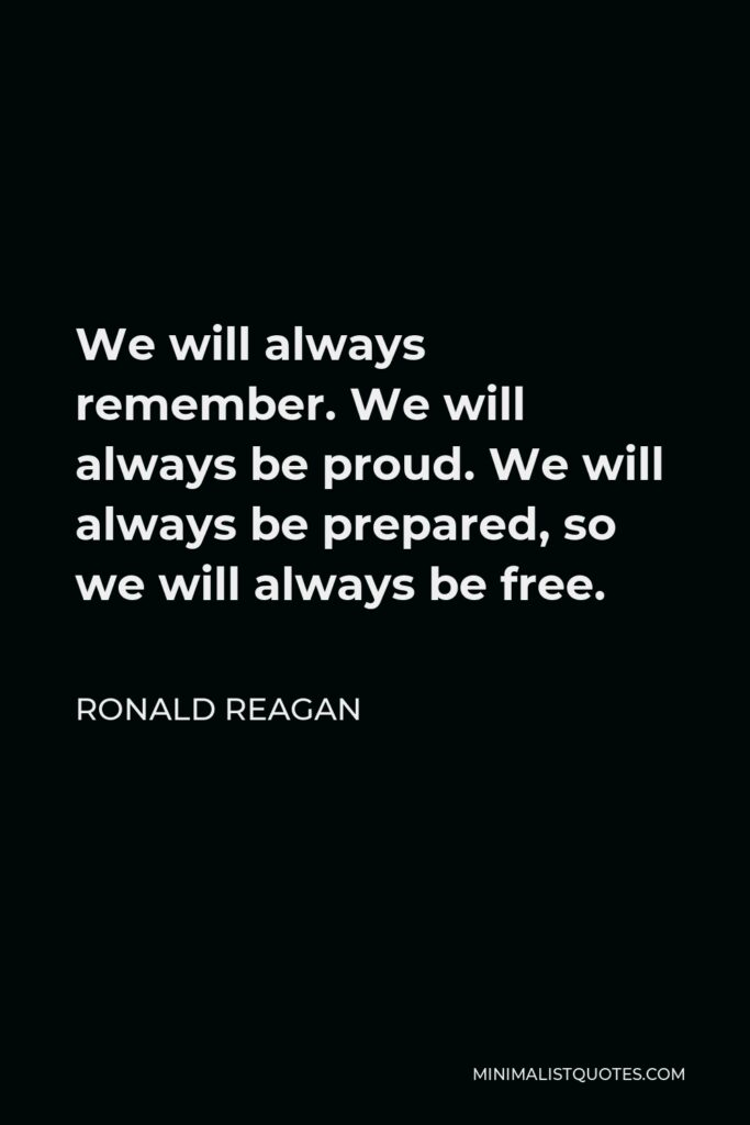 Ronald Reagan Quote - We will always remember. We will always be proud. We will always be prepared, so we will always be free.
