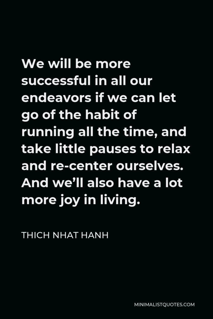 Thich Nhat Hanh Quote - We will be more successful in all our endeavors if we can let go of the habit of running all the time, and take little pauses to relax and re-center ourselves. And we'll also have a lot more joy in living.