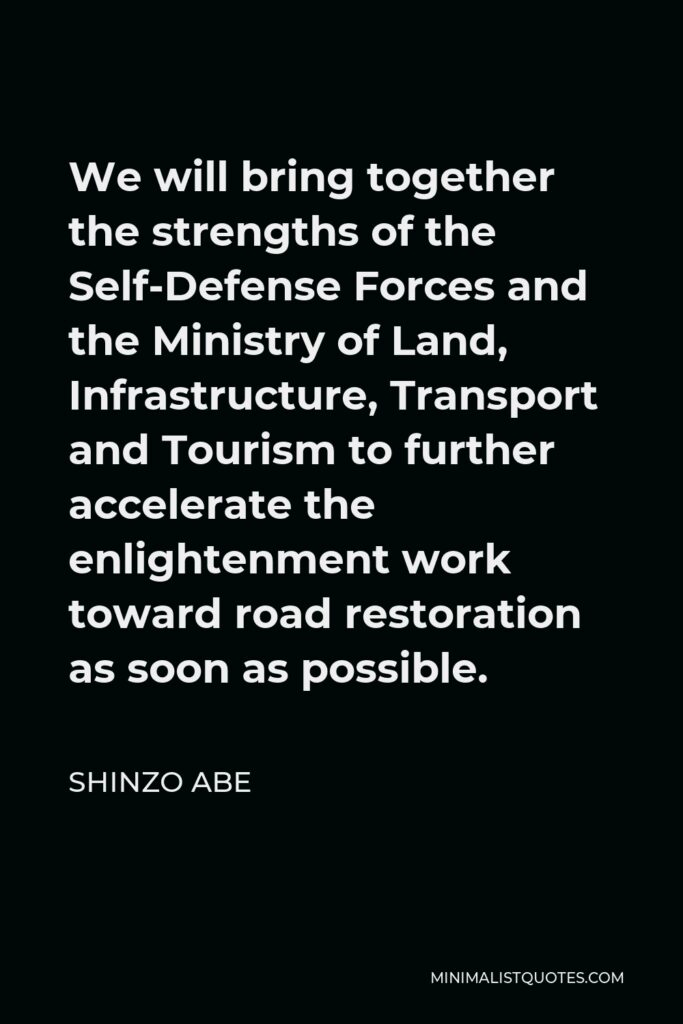 Shinzo Abe Quote - We will bring together the strengths of the Self-Defense Forces and the Ministry of Land, Infrastructure, Transport and Tourism to further accelerate the enlightenment work toward road restoration as soon as possible.