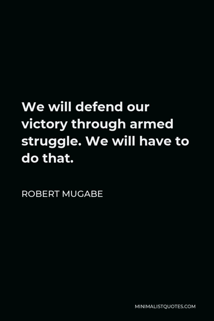 Robert Mugabe Quote - We will defend our victory through armed struggle. We will have to do that.