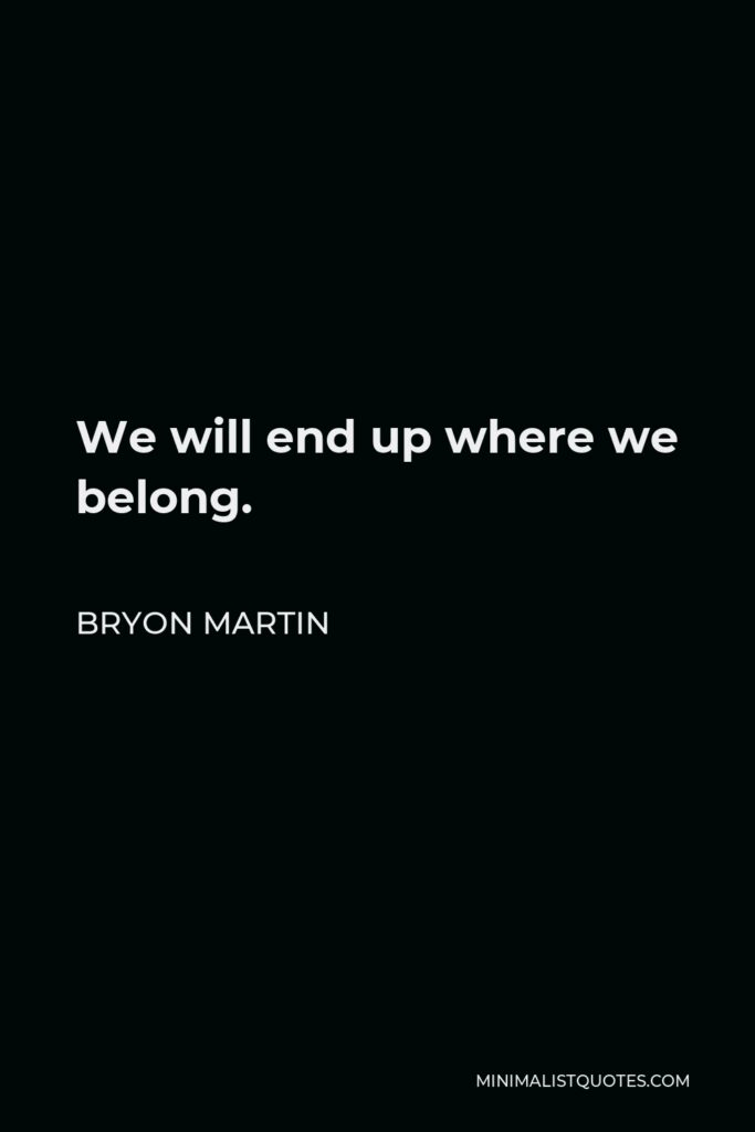 Bryon Martin Quote - We will end up where we belong.