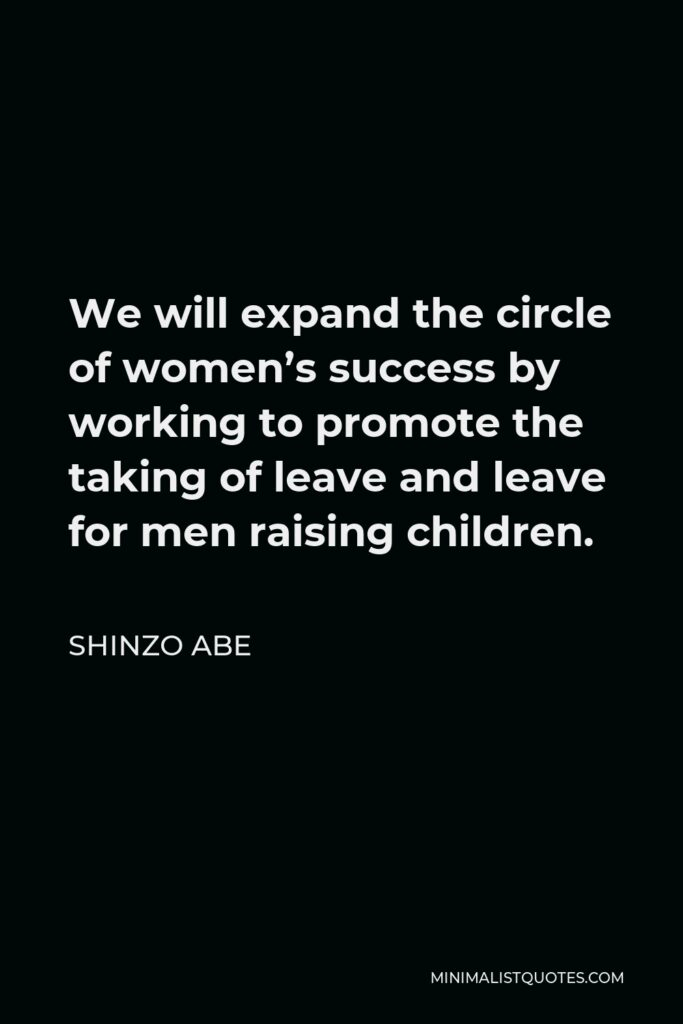 Shinzo Abe Quote - We will expand the circle of women's success by working to promote the taking of leave and leave for men raising children.