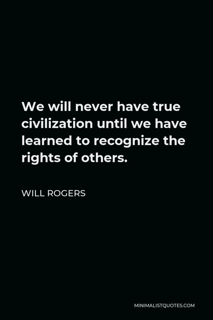 Will Rogers Quote - We will never have true civilization until we have learned to recognize the rights of others.
