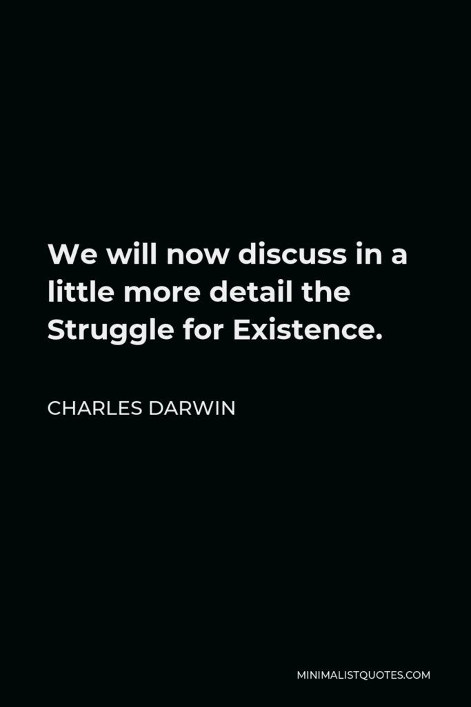 Charles Darwin Quote - We will now discuss in a little more detail the Struggle for Existence.
