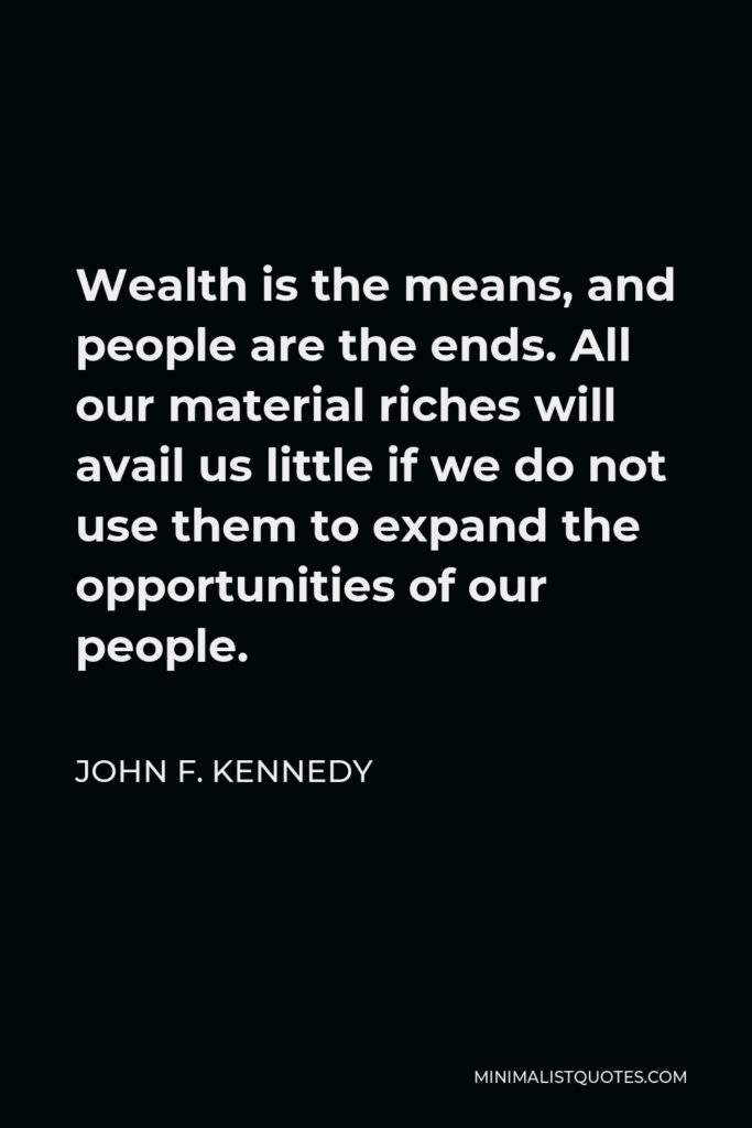 John F. Kennedy Quote - Wealth is the means, and people are the ends. All our material riches will avail us little if we do not use them to expand the opportunities of our people.