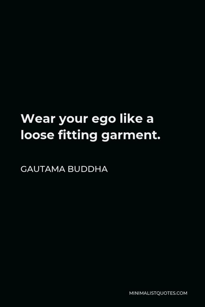 Gautama Buddha Quote - Wear your ego like a loose fitting garment.