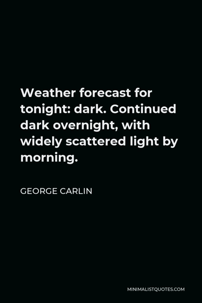 George Carlin Quote - Weather forecast for tonight: dark. Continued dark overnight, with widely scattered light by morning.