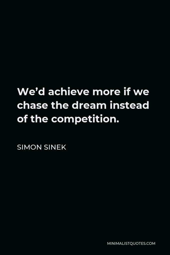Simon Sinek Quote - We'd achieve more if we chase the dream instead of the competition.