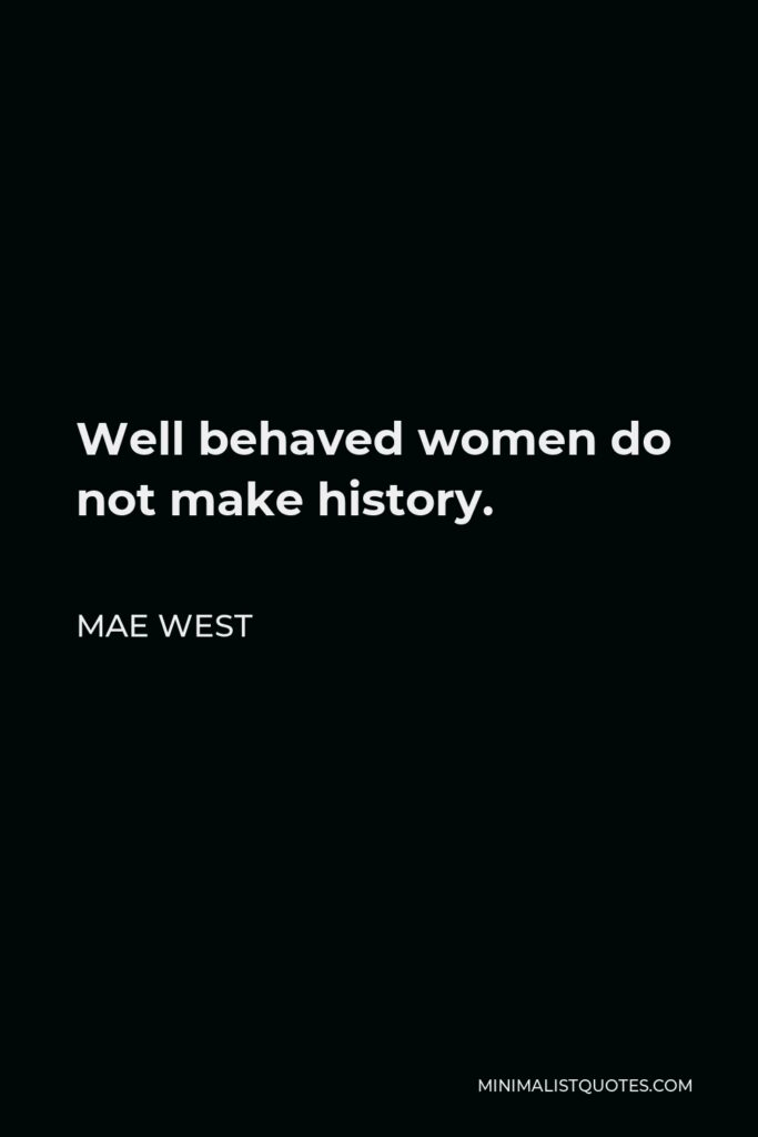 Mae West Quote - Well behaved women do not make history.