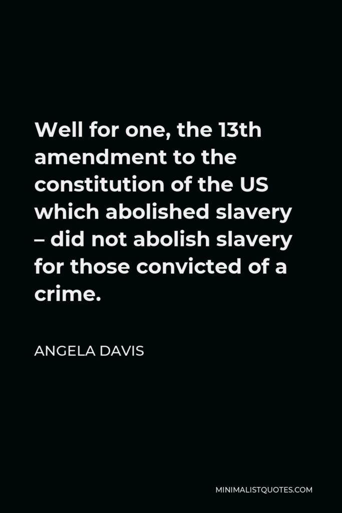 Angela Davis Quote - Well for one, the 13th amendment to the constitution of the US which abolished slavery – did not abolish slavery for those convicted of a crime.