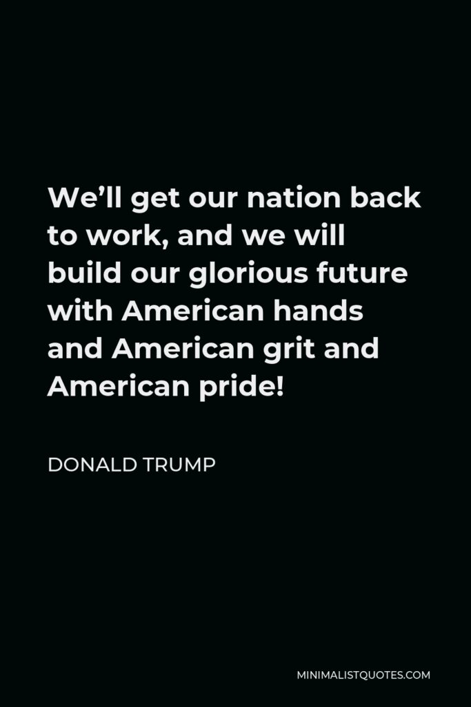 Donald Trump Quote - We'll get our nation back to work, and we will build our glorious future with American hands and American grit and American pride!