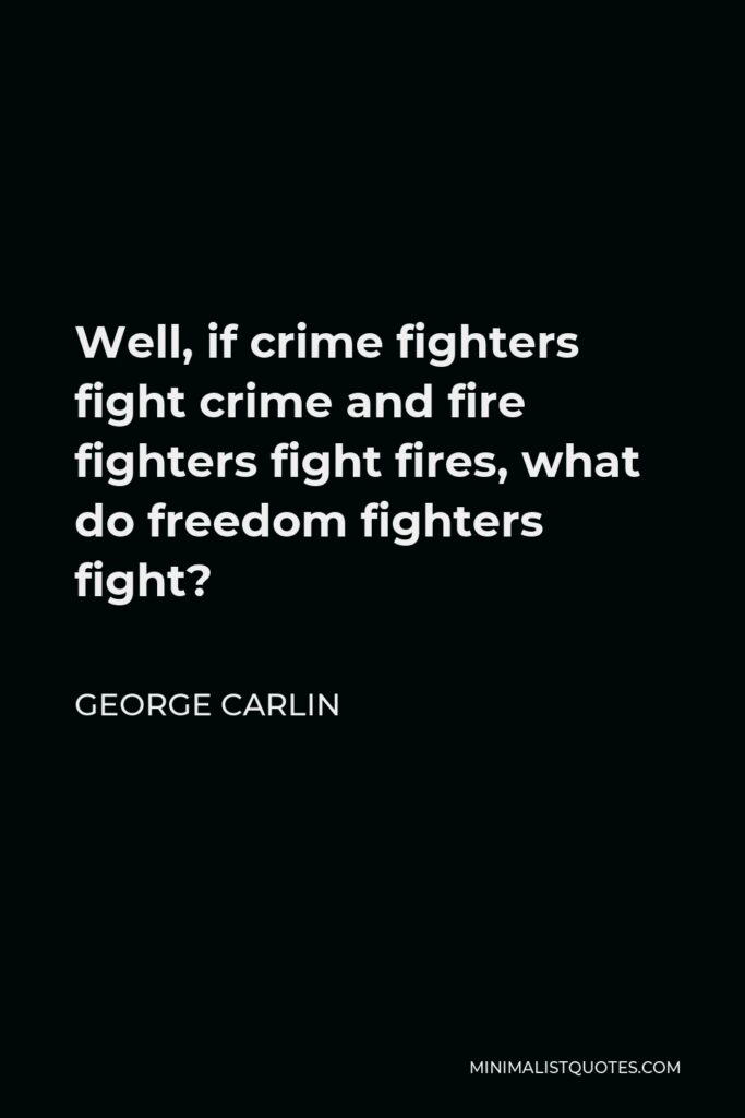 George Carlin Quote - Well, if crime fighters fight crime and fire fighters fight fires, what do freedom fighters fight?