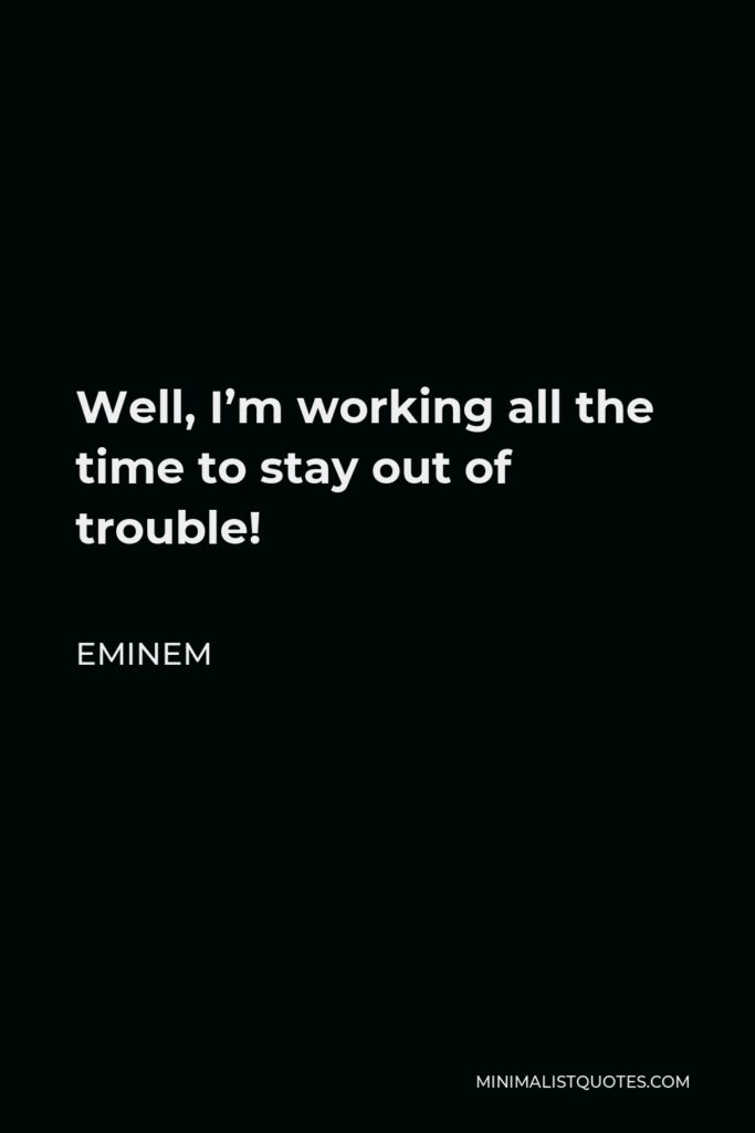 Eminem Quote - Well, I'm working all the time to stay out of trouble!