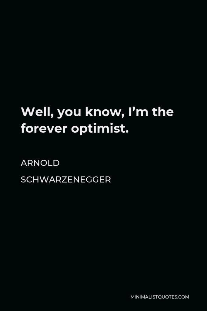 Arnold Schwarzenegger Quote - Well, you know, I'm the forever optimist.