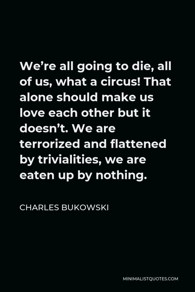 Charles Bukowski Quote - We're all going to die, all of us, what a circus! That alone should make us love each other but it doesn't. We are terrorized and flattened by trivialities, we are eaten up by nothing.