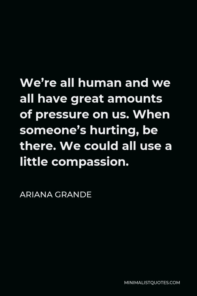 Ariana Grande Quote - We're all human and we all have great amounts of pressure on us. When someone's hurting, be there. We could all use a little compassion.