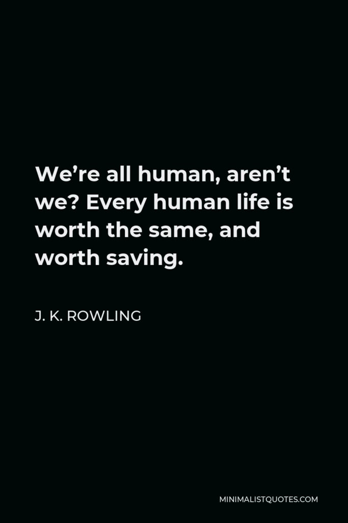 J. K. Rowling Quote - We're all human, aren't we? Every human life is worth the same, and worth saving.