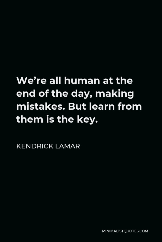 Kendrick Lamar Quote - We're all human at the end of the day, making mistakes. But learn from them is the key.