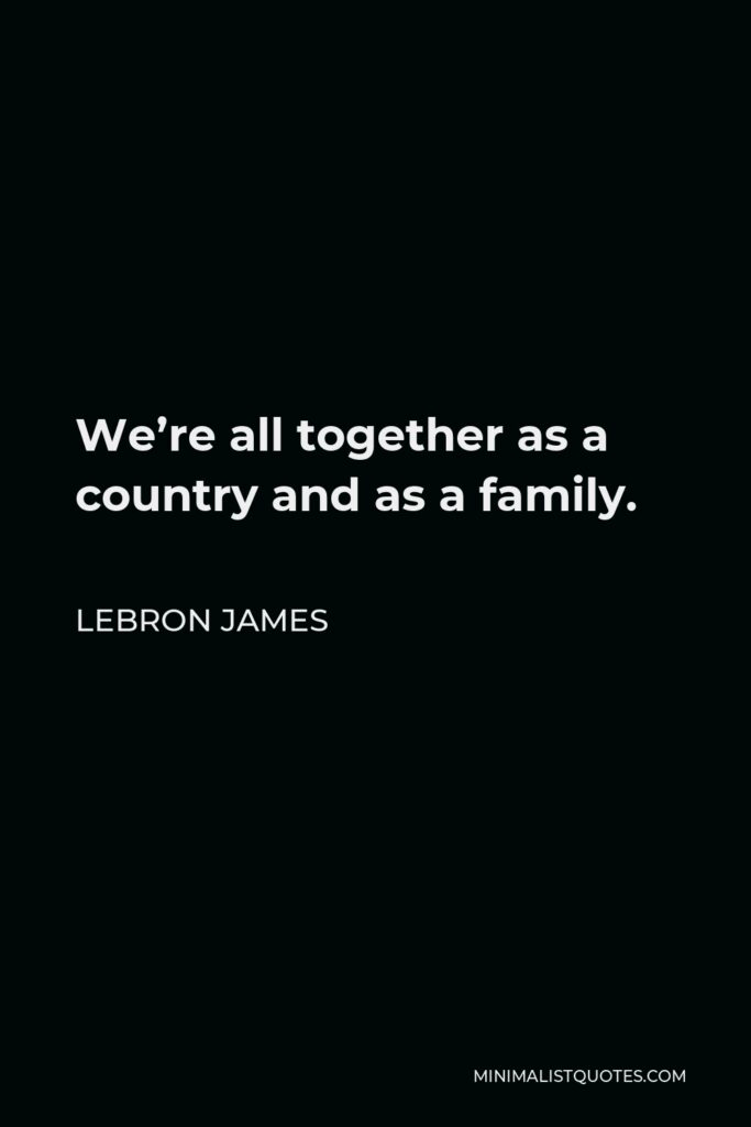 LeBron James Quote - We're all together as a country and as a family.