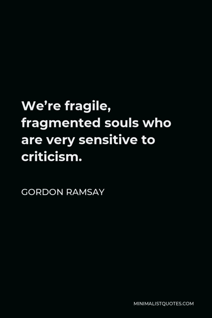 Gordon Ramsay Quote - We're fragile, fragmented souls who are very sensitive to criticism.