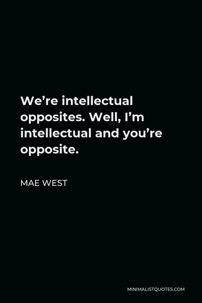 Mae West Quote - We're intellectual opposites. Well, I'm intellectual and you're opposite.
