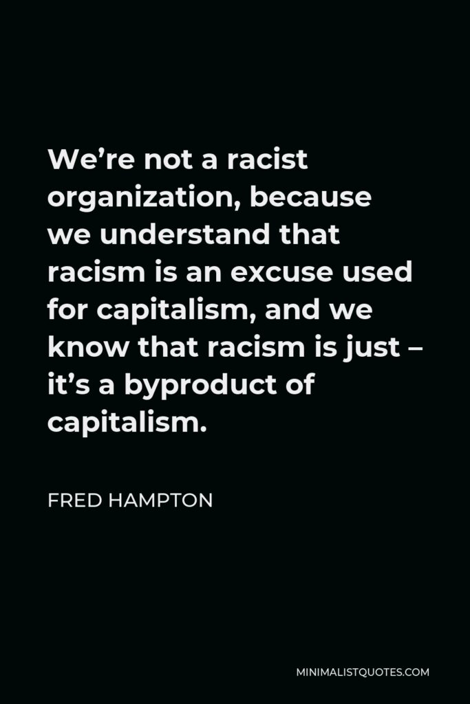 Fred Hampton Quote - We're not a racist organization, because we understand that racism is an excuse used for capitalism, and we know that racism is just – it's a byproduct of capitalism.