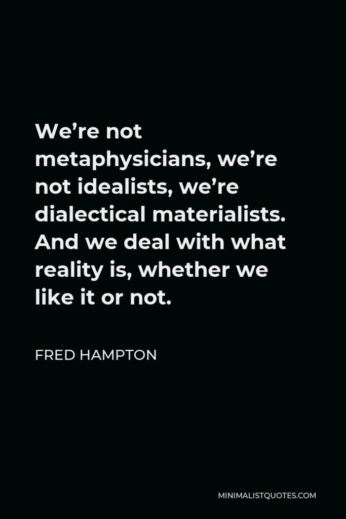 Fred Hampton Quote - We're not metaphysicians, we're not idealists, we're dialectical materialists. And we deal with what reality is, whether we like it or not.
