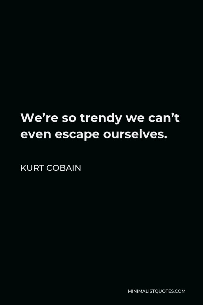 Kurt Cobain Quote - We're so trendy we can't even escape ourselves.