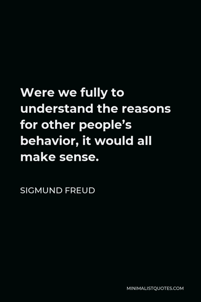 Sigmund Freud Quote - Were we fully to understand the reasons for other people's behavior, it would all make sense.