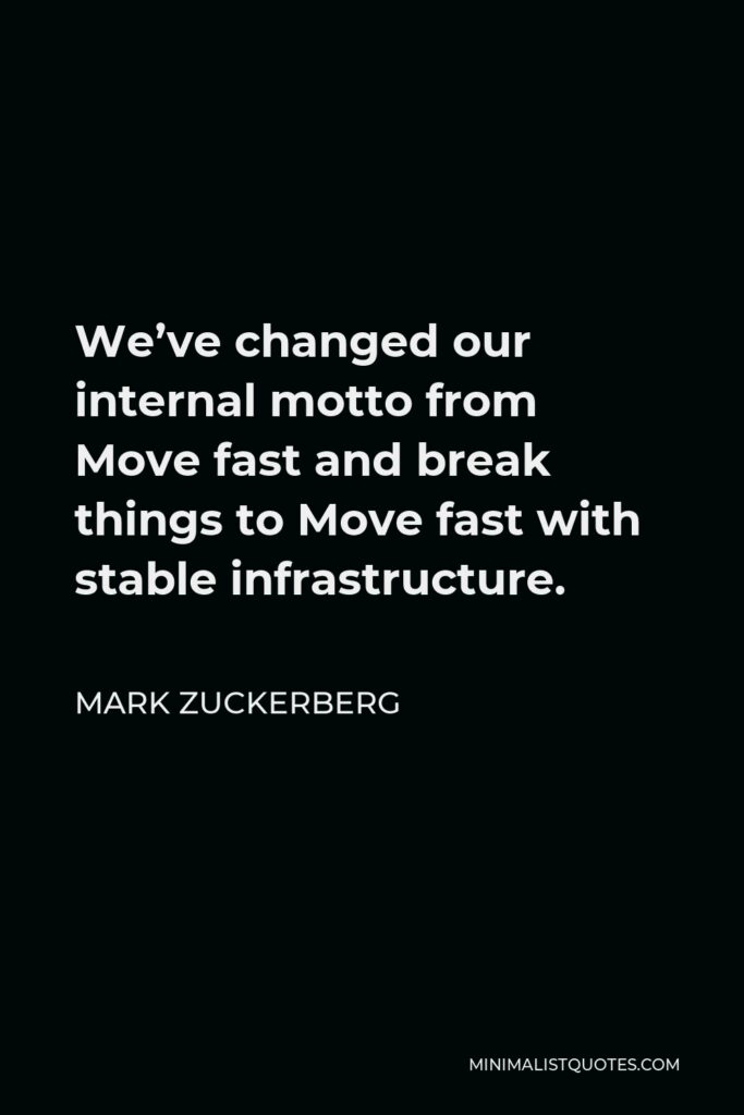 Mark Zuckerberg Quote - We've changed our internal motto from Move fast and break things to Move fast with stable infrastructure.