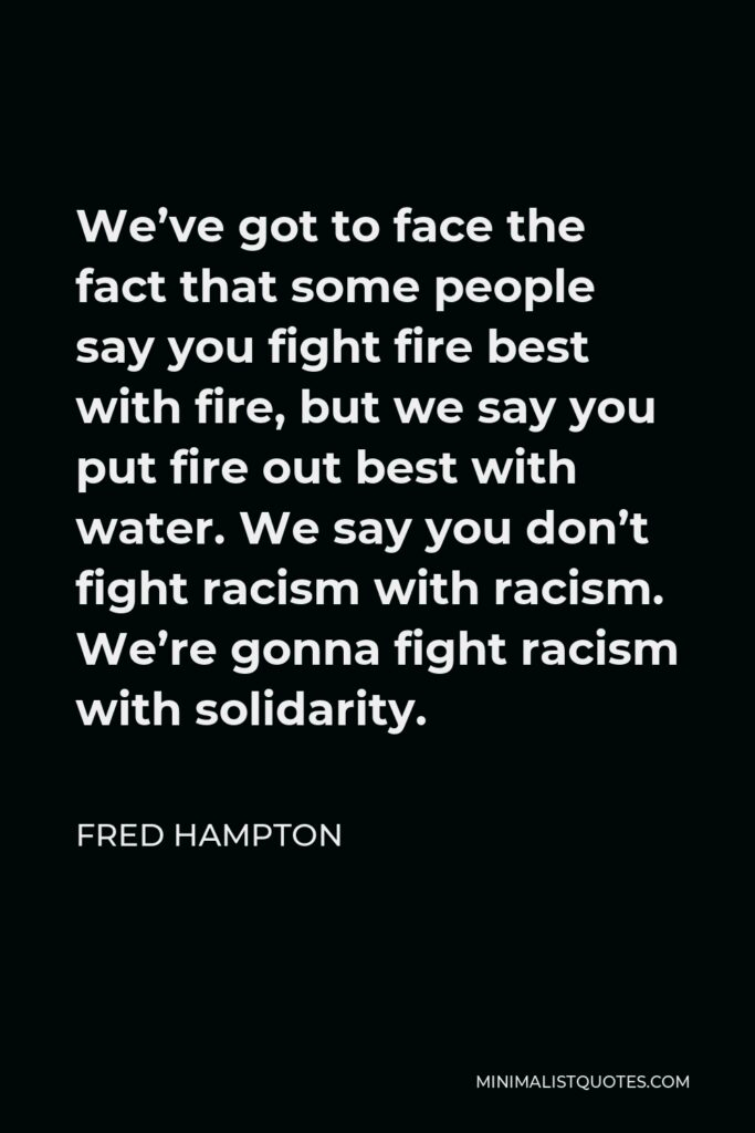 Fred Hampton Quote - We've got to face the fact that some people say you fight fire best with fire, but we say you put fire out best with water. We say you don't fight racism with racism. We're gonna fight racism with solidarity.
