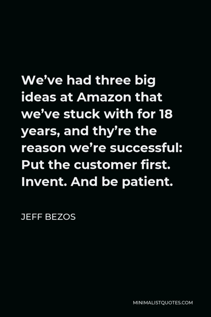 Jeff Bezos Quote - We've had three big ideas at Amazon that we've stuck with for 18 years, and thy're the reason we're successful: Put the customer first. Invent. And be patient.