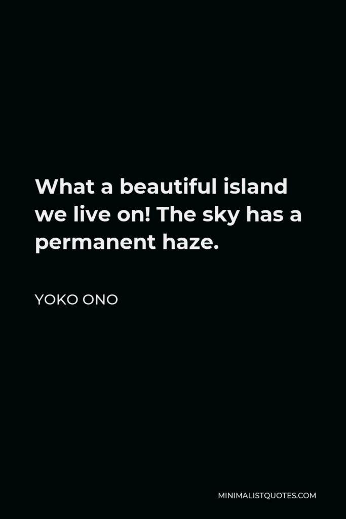 Yoko Ono Quote - What a beautiful island we live on! The sky has a permanent haze.