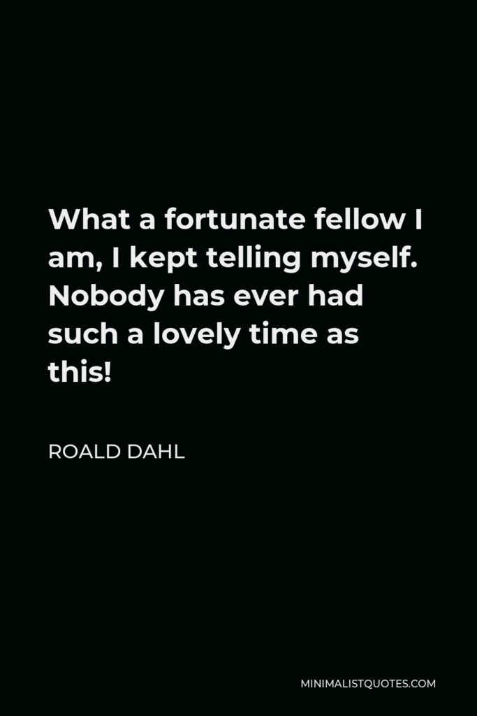 Roald Dahl Quote - What a fortunate fellow I am, I kept telling myself. Nobody has ever had such a lovely time as this!
