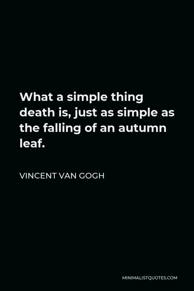 Vincent Van Gogh Quote - What a simple thing death is, just as simple as the falling of an autumn leaf.
