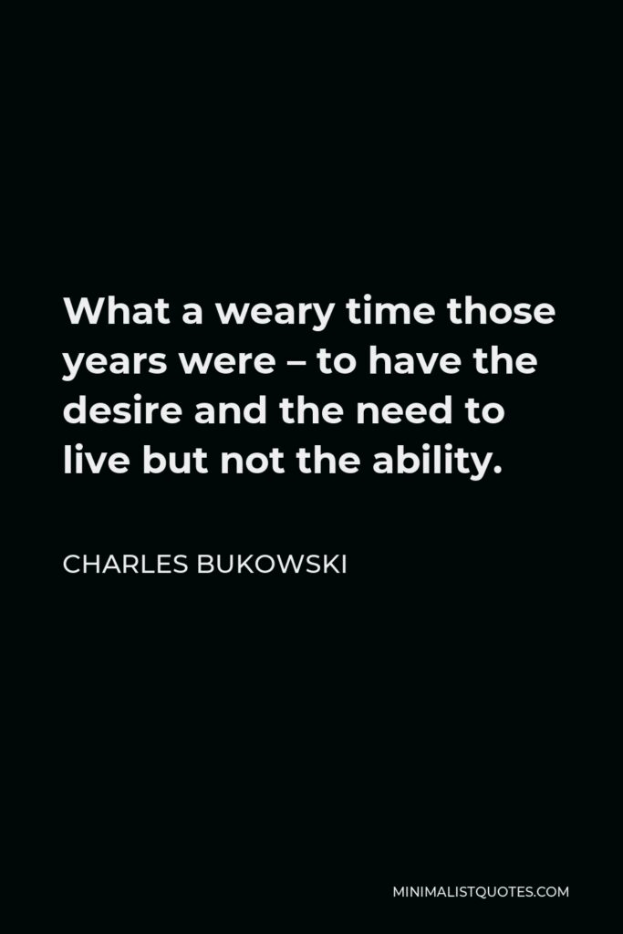 Charles Bukowski Quote - What a weary time those years were – to have the desire and the need to live but not the ability.