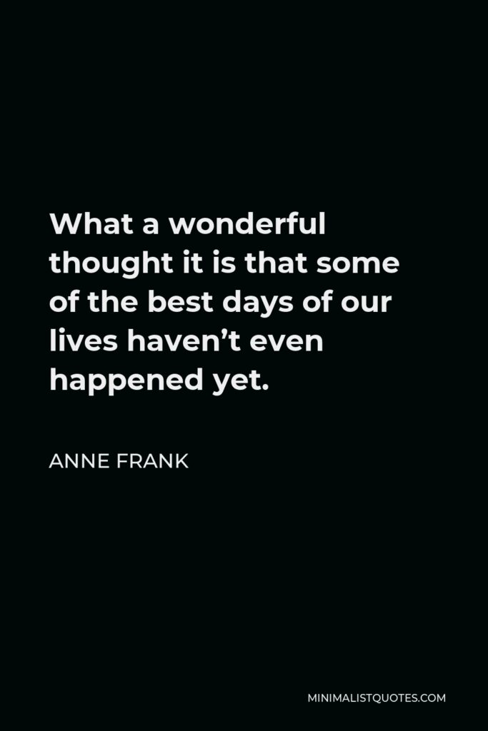 Anne Frank Quote - What a wonderful thought it is that some of the best days of our lives haven't even happened yet.