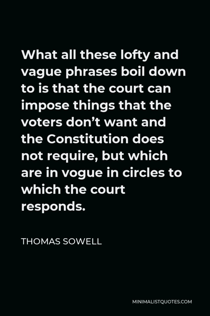 Thomas Sowell Quote - What all these lofty and vague phrases boil down to is that the court can impose things that the voters don't want and the Constitution does not require, but which are in vogue in circles to which the court responds.