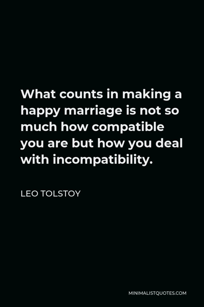 Leo Tolstoy Quote - What counts in making a happy marriage is not so much how compatible you are but how you deal with incompatibility.