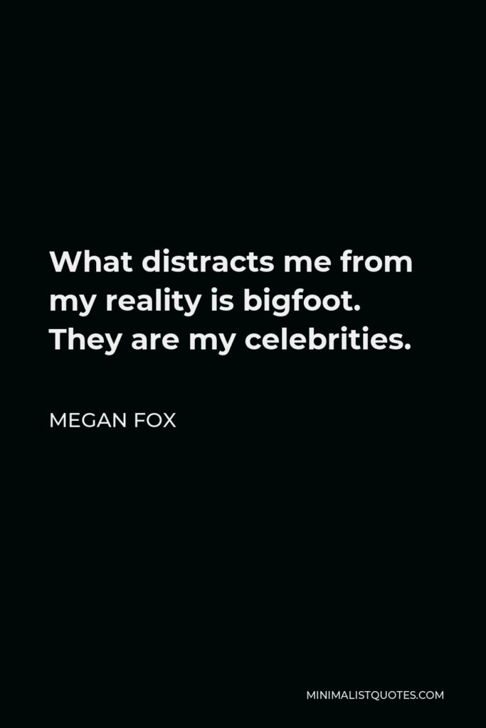 Megan Fox Quote - What distracts me from my reality is bigfoot. They are my celebrities.