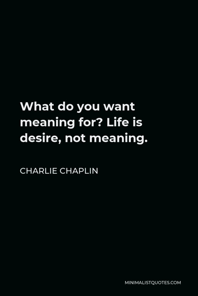 Charlie Chaplin Quote - What do you want meaning for? Life is desire, not meaning.