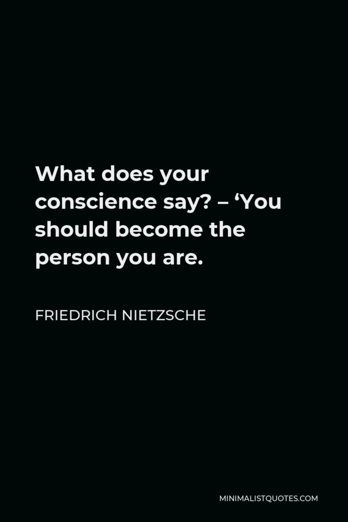 Friedrich Nietzsche Quote - What does your conscience say? – 'You should become the person you are.