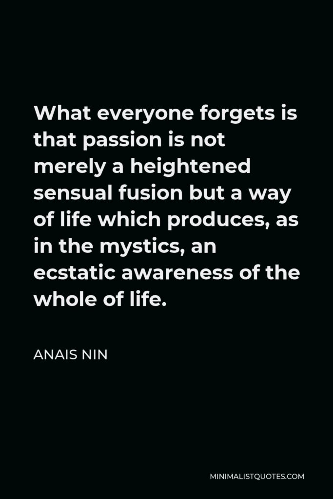 Anais Nin Quote - What everyone forgets is that passion is not merely a heightened sensual fusion but a way of life which produces, as in the mystics, an ecstatic awareness of the whole of life.