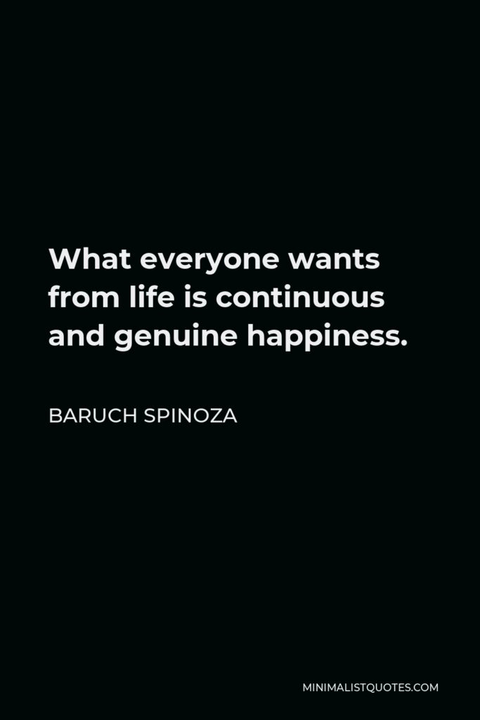 Baruch Spinoza Quote - What everyone wants from life is continuous and genuine happiness.