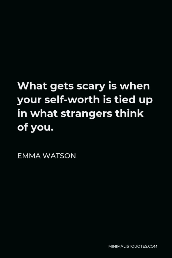 Emma Watson Quote - What gets scary is when your self-worth is tied up in what strangers think of you.