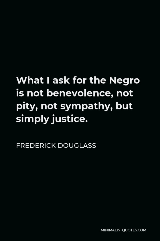 Frederick Douglass Quote - What I ask for the Negro is not benevolence, not pity, not sympathy, but simply justice.