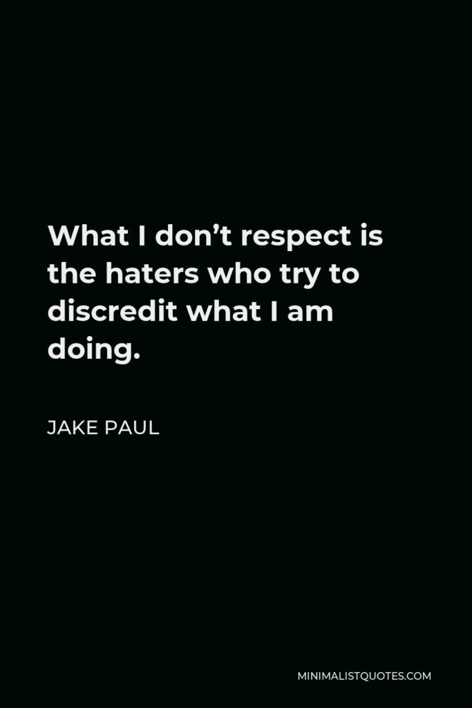 Jake Paul Quote - What I don't respect is the haters who try to discredit what I am doing.