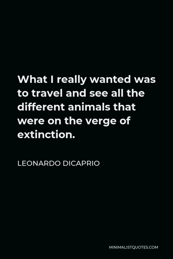 Leonardo DiCaprio Quote - What I really wanted was to travel and see all the different animals that were on the verge of extinction.