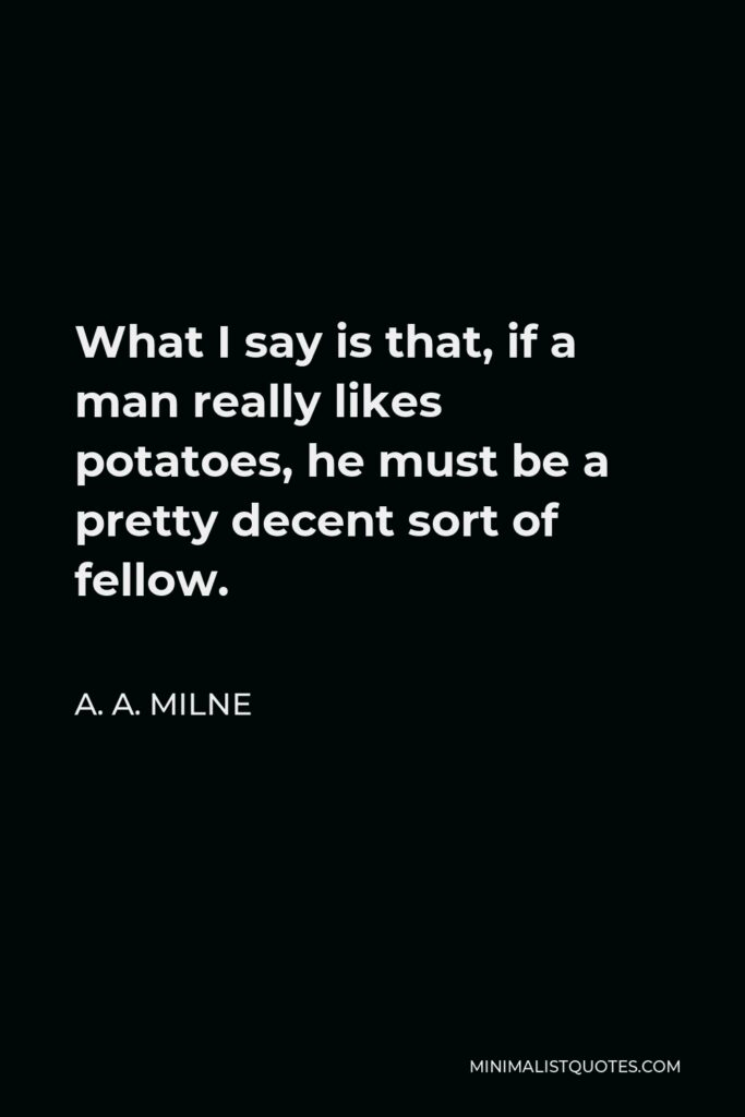 A. A. Milne Quote - What I say is that, if a man really likes potatoes, he must be a pretty decent sort of fellow.